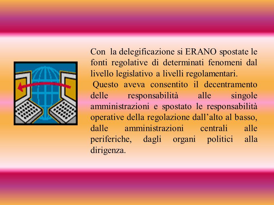 Con la delegificazione si ERANO spostate le fonti regolative di determinati fenomeni dal livello legislativo a livelli regolamentari. Questo aveva con