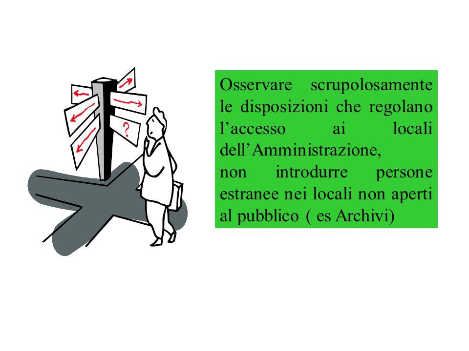Osservare scrupolosamente le disposizioni che regolano laccesso ai locali dellAmministrazione, non introdurre persone estranee nei locali non aperti al pubblico ( es Archivi)