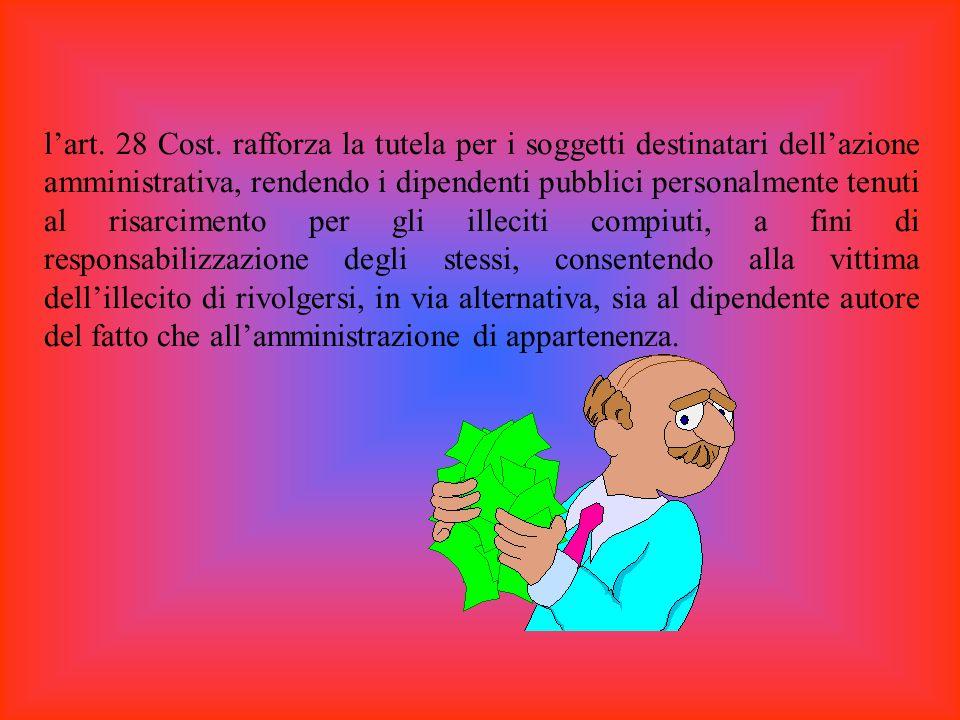 lart. 28 Cost. rafforza la tutela per i soggetti destinatari dellazione amministrativa, rendendo i dipendenti pubblici personalmente tenuti al risarci