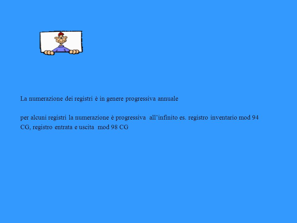 La numerazione dei registri è in genere progressiva annuale per alcuni registri la numerazione è progressiva allinfinito es. registro inventario mod 9