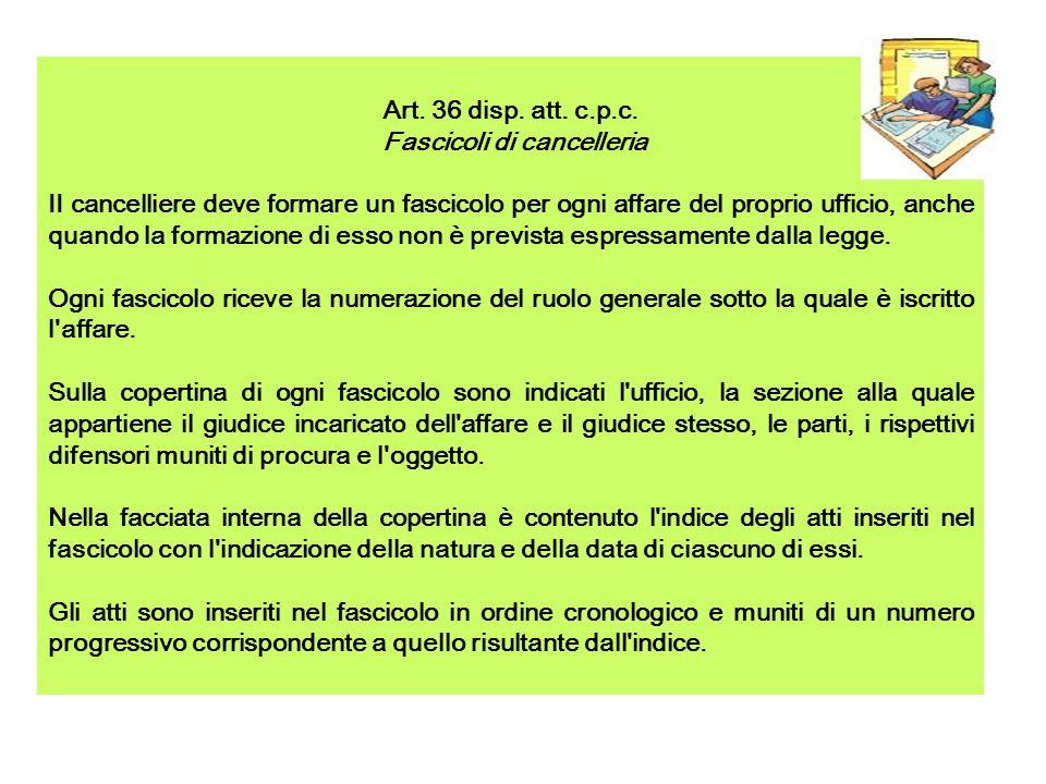 Art. 36 disp. att. c.p.c. Fascicoli di cancelleria II cancelliere deve formare un fascicolo per ogni affare del proprio ufficio, anche quando la forma