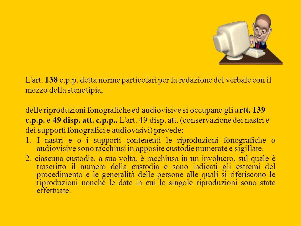 L'art. 138 c.p.p. detta norme particolari per la redazione del verbale con il mezzo della stenotipia, delle riproduzioni fonografiche ed audiovisive s
