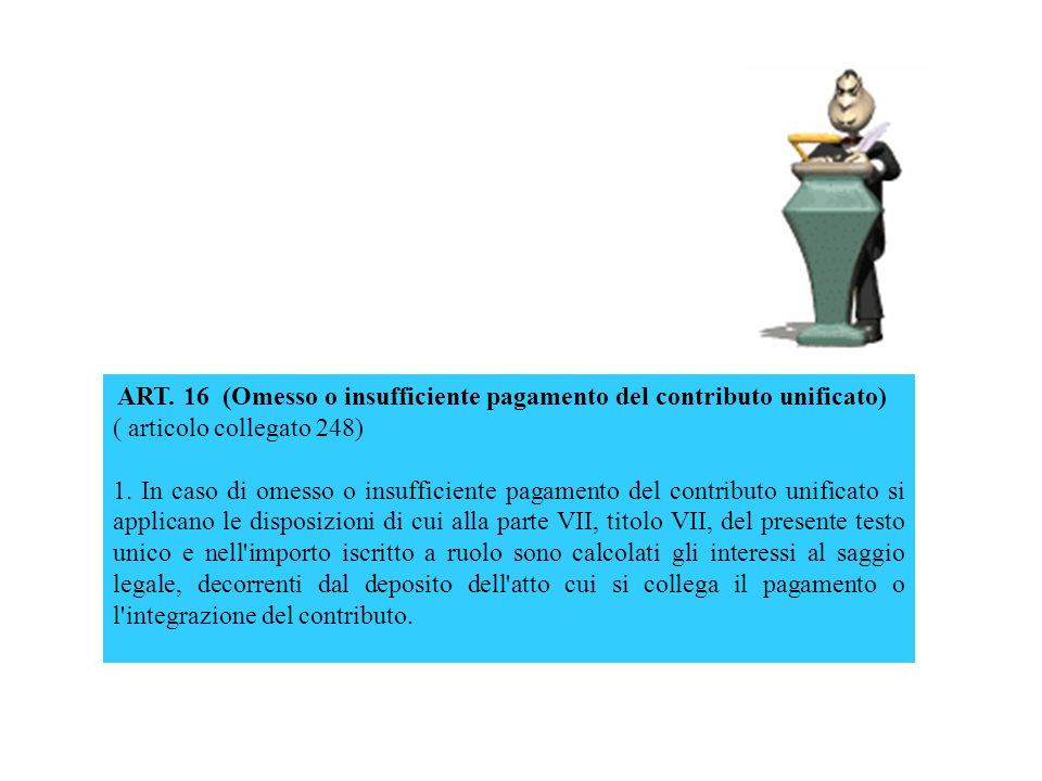ART. 16 (Omesso o insufficiente pagamento del contributo unificato) ( articolo collegato 248) 1. In caso di omesso o insufficiente pagamento del contr