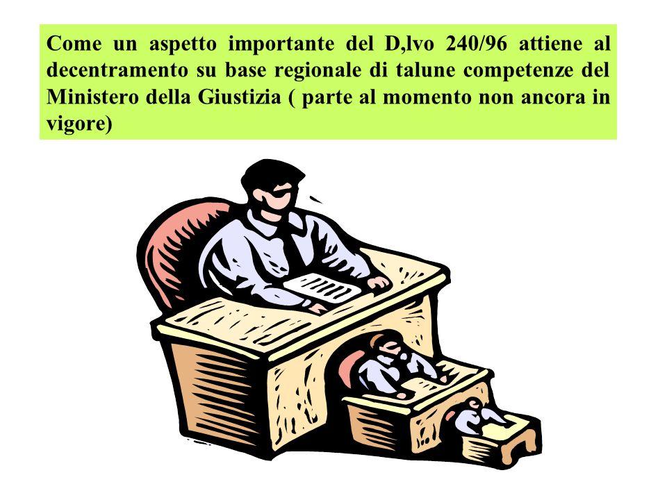 Come un aspetto importante del D,lvo 240/96 attiene al decentramento su base regionale di talune competenze del Ministero della Giustizia ( parte al momento non ancora in vigore)