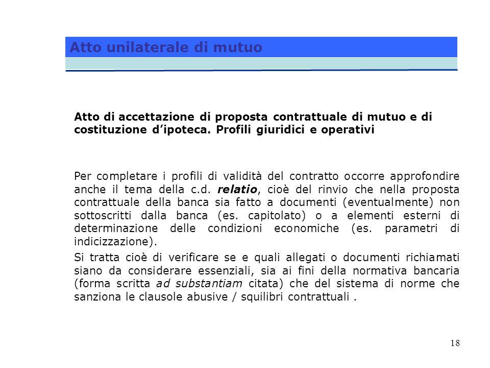 18 Atto unilaterale di mutuo Atto di accettazione di proposta contrattuale di mutuo e di costituzione dipoteca. Profili giuridici e operativi Per comp