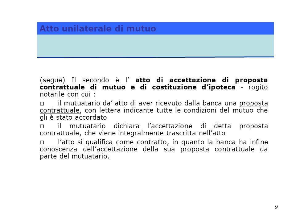 9 (segue) Il secondo è l atto di accettazione di proposta contrattuale di mutuo e di costituzione dipoteca - rogito notarile con cui : il mutuatario d
