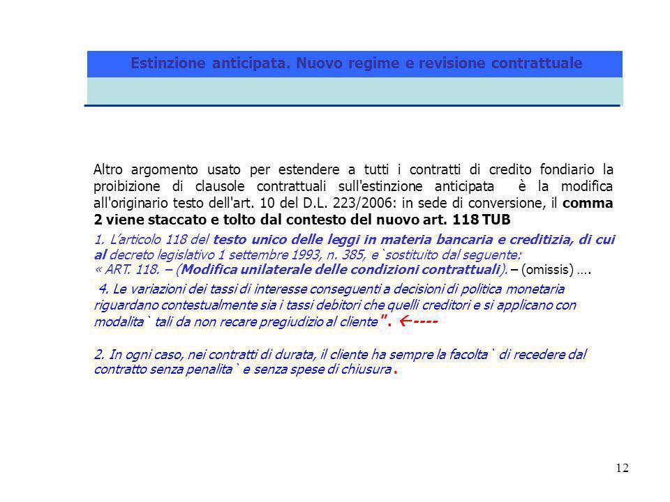 12 Altro argomento usato per estendere a tutti i contratti di credito fondiario la proibizione di clausole contrattuali sull estinzione anticipata è la modifica all originario testo dell art.