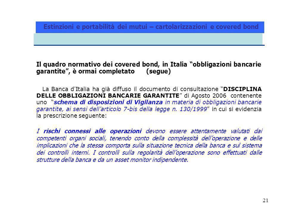 21 Il quadro normativo dei covered bond, in Italia obbligazioni bancarie garantite, è ormai completato (segue) La Banca d Italia ha già diffuso il documento di consultazione DISCIPLINA DELLE OBBLIGAZIONI BANCARIE GARANTITE di Agosto 2006 contenente uno schema di disposizioni di Vigilanza in materia di obbligazioni bancarie garantite, ai sensi dellarticolo 7-bis della legge n.