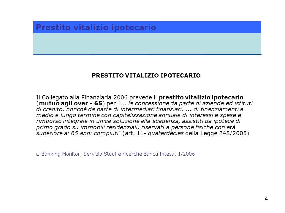 4 PRESTITO VITALIZIO IPOTECARIO Il Collegato alla Finanziaria 2006 prevede il prestito vitalizio ipotecario (mutuo agli over - 65) per... la concessio