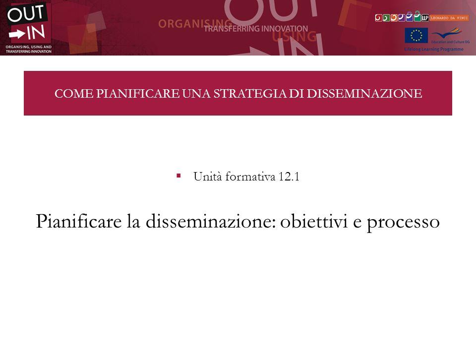 COME PIANIFICARE UNA STRATEGIA DI DISSEMINAZIONE Unità formativa 12.1 Pianificare la disseminazione: obiettivi e processo