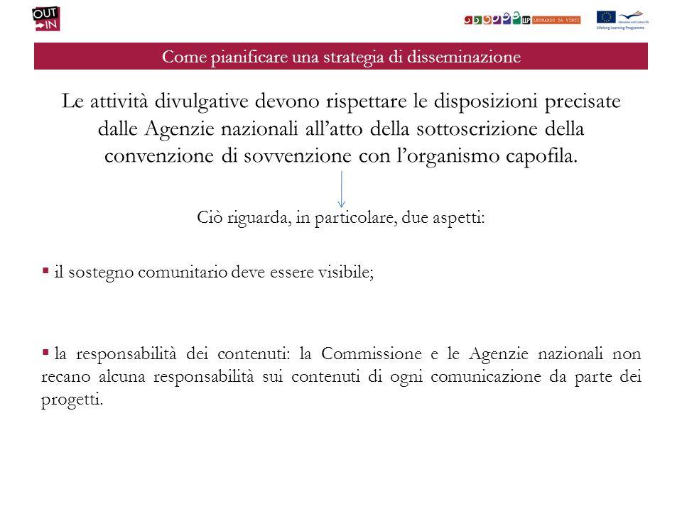 Come pianificare una strategia di disseminazione Le attività divulgative devono rispettare le disposizioni precisate dalle Agenzie nazionali allatto della sottoscrizione della convenzione di sovvenzione con lorganismo capofila.