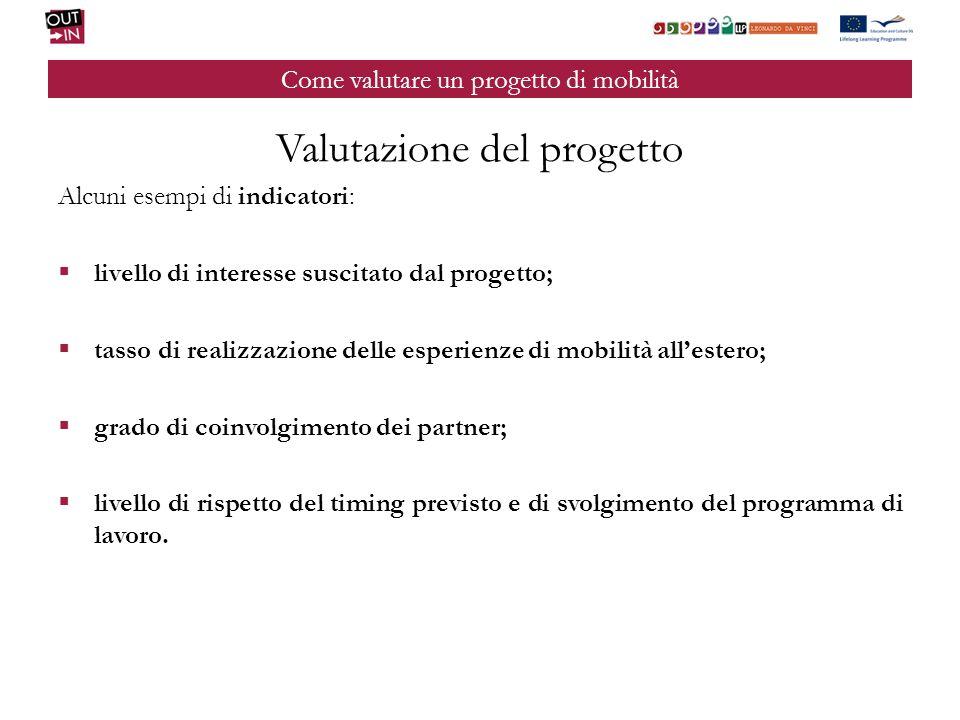 Come valutare un progetto di mobilità Valutazione del progetto Alcuni esempi di indicatori: livello di interesse suscitato dal progetto; tasso di real