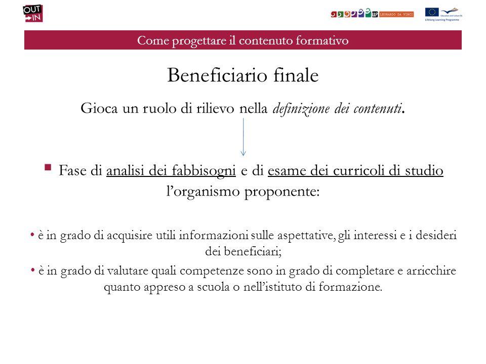 Come progettare il contenuto formativo Beneficiario finale Gioca un ruolo di rilievo nella definizione dei contenuti. Fase di analisi dei fabbisogni e