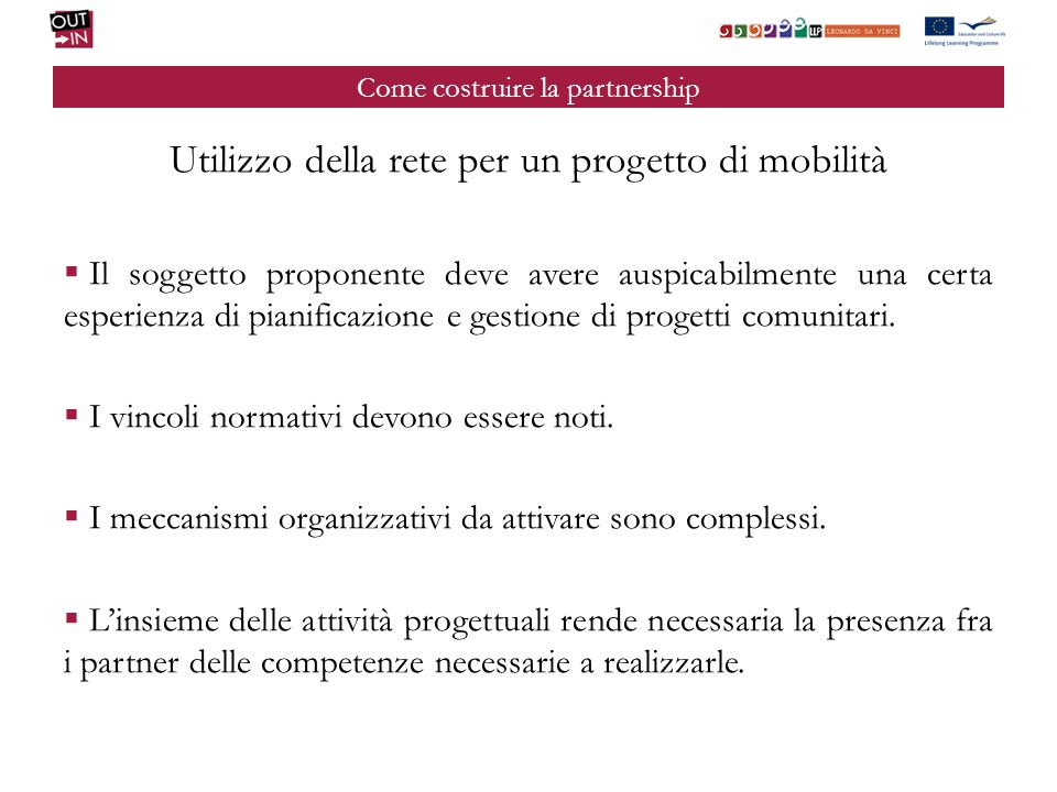 Come costruire la partnership Utilizzo della rete per un progetto di mobilità Il soggetto proponente deve avere auspicabilmente una certa esperienza di pianificazione e gestione di progetti comunitari.