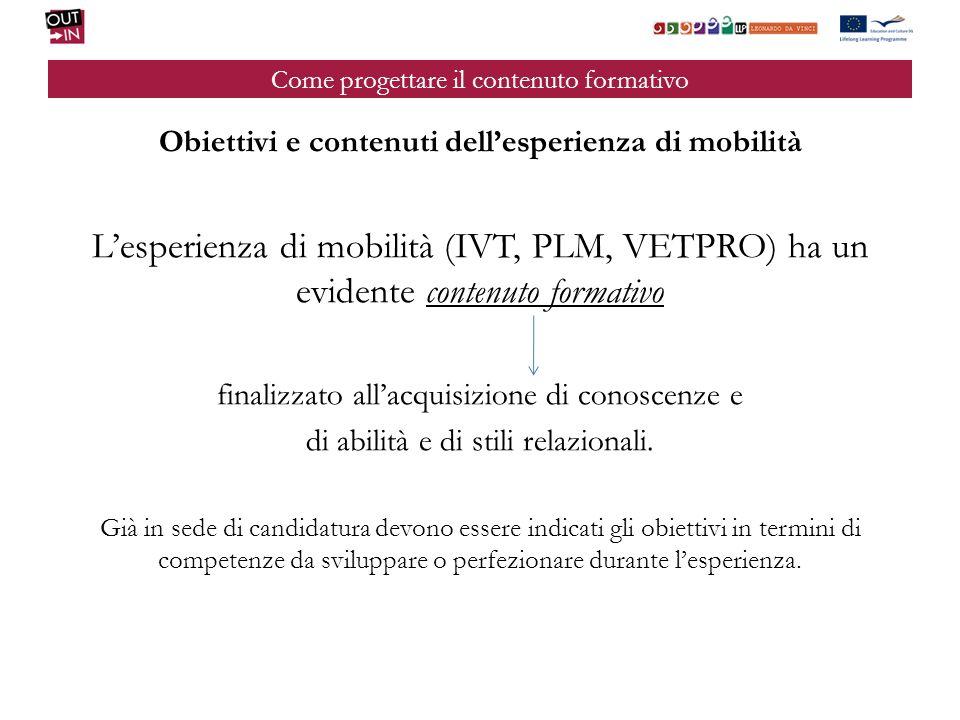 Come progettare il contenuto formativo Obiettivi e contenuti dellesperienza di mobilità Lesperienza di mobilità (IVT, PLM, VETPRO) ha un evidente contenuto formativo finalizzato allacquisizione di conoscenze e di abilità e di stili relazionali.