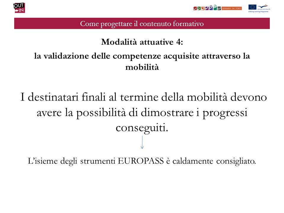 Come progettare il contenuto formativo Modalità attuative 4: la validazione delle competenze acquisite attraverso la mobilità I destinatari finali al termine della mobilità devono avere la possibilità di dimostrare i progressi conseguiti.