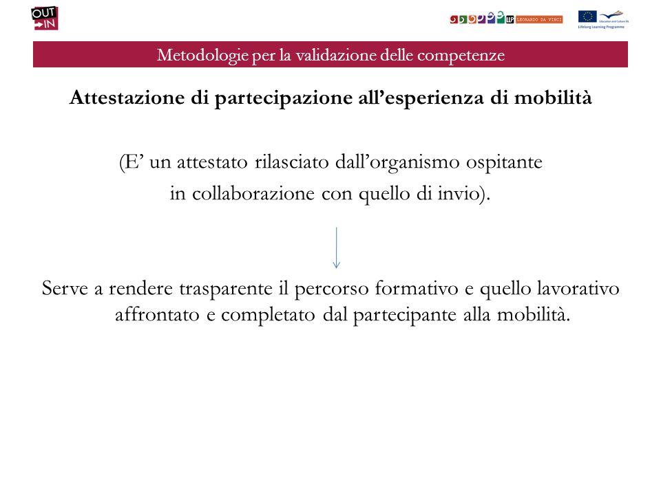 Metodologie per la validazione delle competenze Attestazione di partecipazione allesperienza di mobilità (E un attestato rilasciato dallorganismo ospitante in collaborazione con quello di invio).