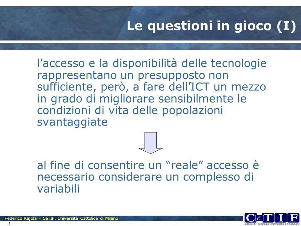 Federico Rajola – CeTIF, Università Cattolica di Milano 8 Le questioni in gioco (I) laccesso e la disponibilità delle tecnologie rappresentano un pres