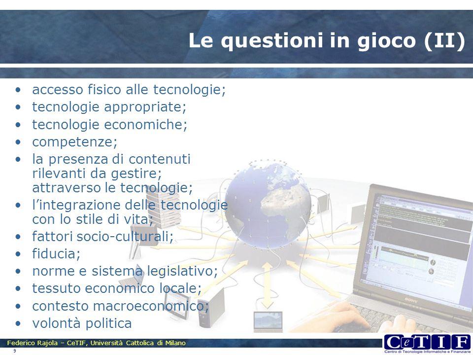 Federico Rajola – CeTIF, Università Cattolica di Milano 9 Le questioni in gioco (II) accesso fisico alle tecnologie; tecnologie appropriate; tecnologi