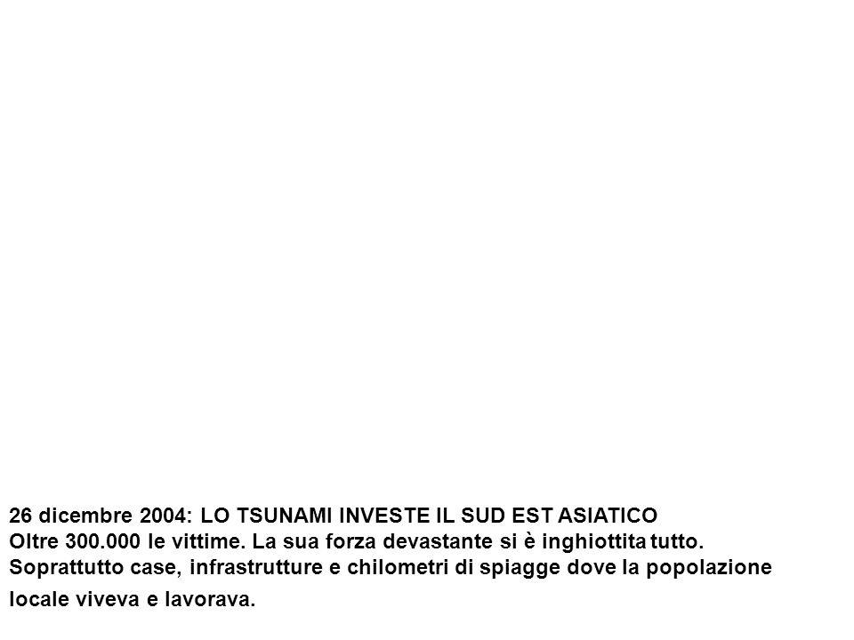 26 dicembre 2004: LO TSUNAMI INVESTE IL SUD EST ASIATICO Oltre 300.000 le vittime.
