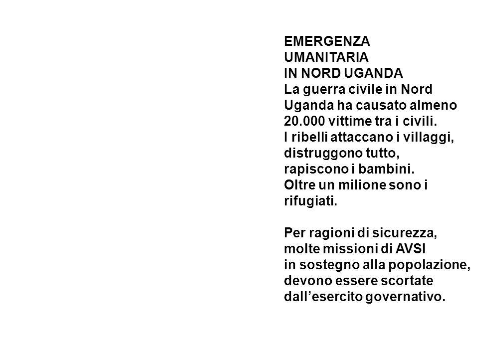 EMERGENZA UMANITARIA IN NORD UGANDA La guerra civile in Nord Uganda ha causato almeno 20.000 vittime tra i civili.
