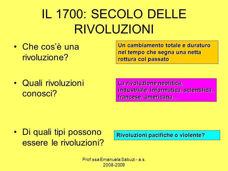 1700: RIVOLUZIONE Del pensiero Economica Politica ILLUMINISMO: il trionfo della ragione sulla superstizione e lirrazionalismo RIVOLUZIONE AGRICOLA RIVOLUZIONE DEMOGRAFICA RIVOLUZIONE INDUSTRIALE RIVOLUZIONE AMERICANA RIVOLUZIONE FRANCESE …il tramonto dellassolutismo Prof.ssa Emanuela Sabuzi - a.s.