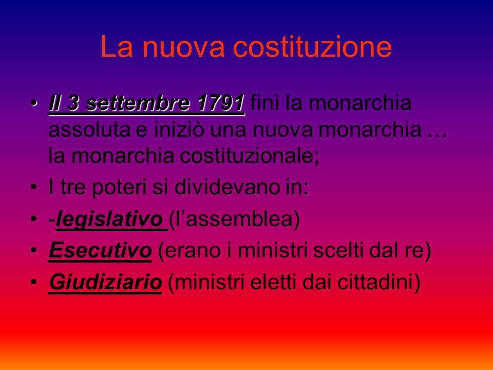 La nuova costituzione Il 3 settembre 1791Il 3 settembre 1791 finì la monarchia assoluta e iniziò una nuova monarchia … la monarchia costituzionale; I tre poteri si dividevano in: -legislativo (lassemblea) Esecutivo (erano i ministri scelti dal re) Giudiziario (ministri eletti dai cittadini)