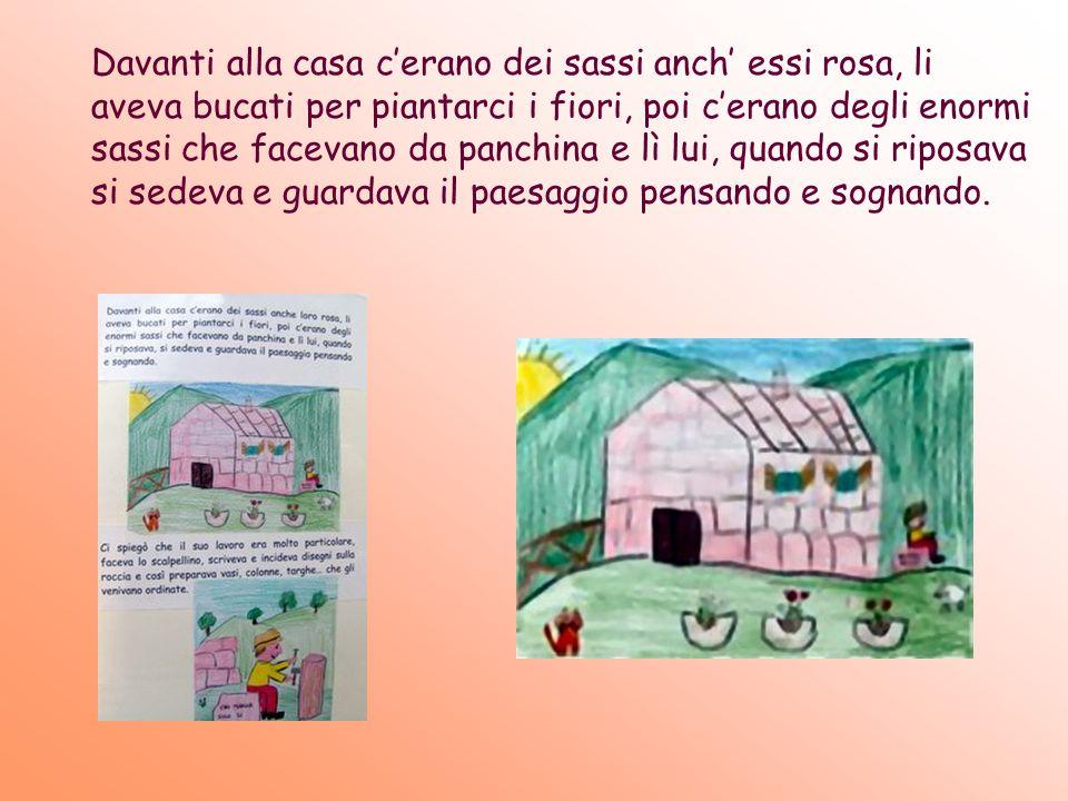Davanti alla casa cerano dei sassi anch essi rosa, li aveva bucati per piantarci i fiori, poi cerano degli enormi sassi che facevano da panchina e lì