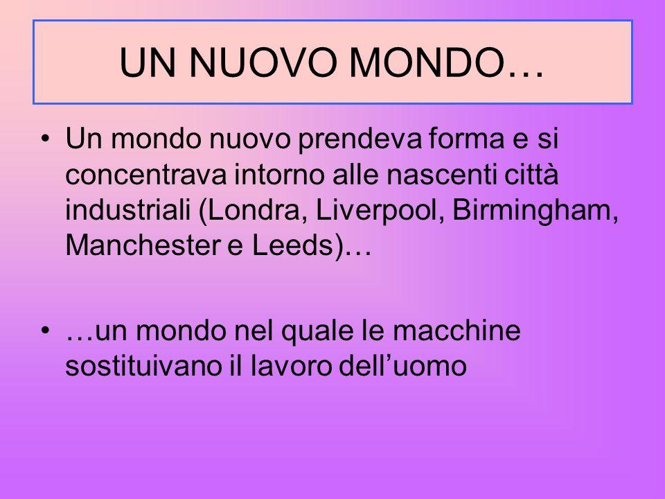 UN NUOVO MONDO… Un mondo nuovo prendeva forma e si concentrava intorno alle nascenti città industriali (Londra, Liverpool, Birmingham, Manchester e Le