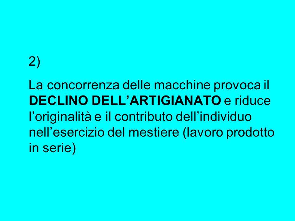 2) La concorrenza delle macchine provoca il DECLINO DELLARTIGIANATO e riduce loriginalità e il contributo dellindividuo nellesercizio del mestiere (la