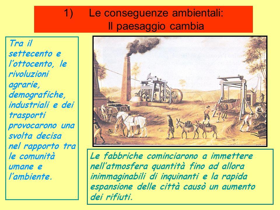 1)Le conseguenze ambientali: Il paesaggio cambia Tra il settecento e lottocento, le rivoluzioni agrarie, demografiche, industriali e dei trasporti pro