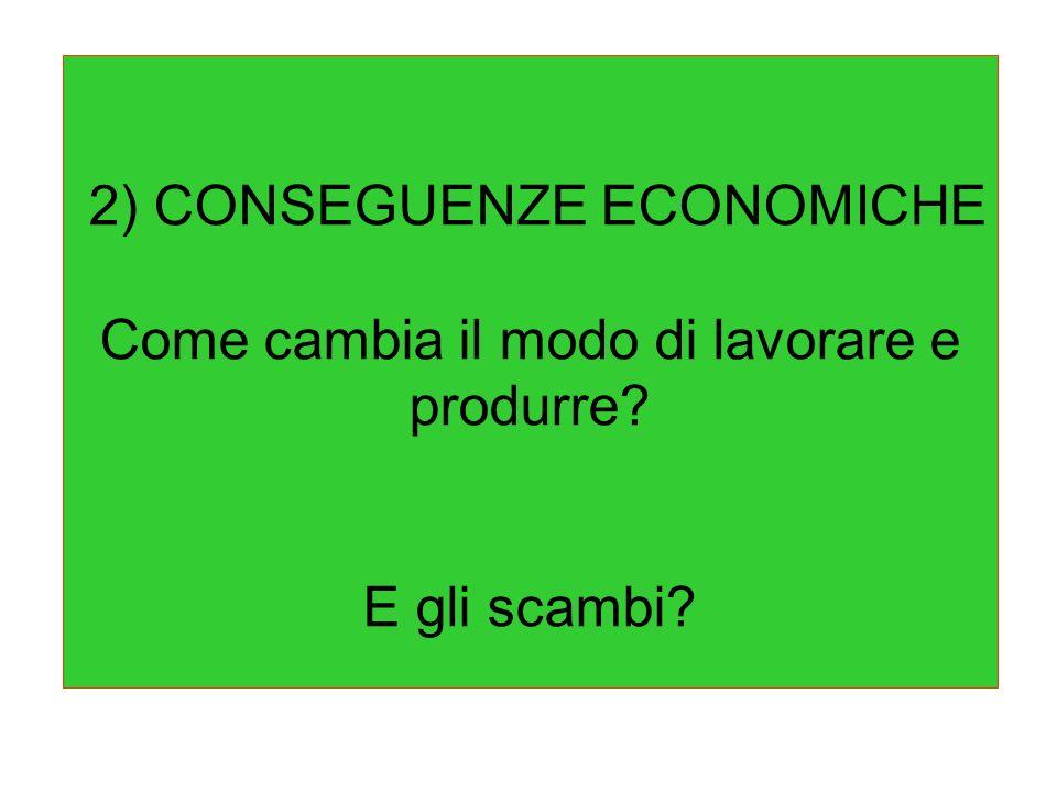 2) CONSEGUENZE ECONOMICHE Come cambia il modo di lavorare e produrre? E gli scambi?