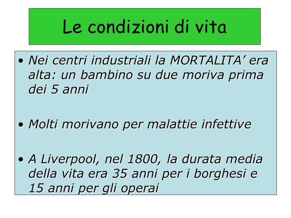 Le condizioni di vita Nei centri industriali la MORTALITA era alta: un bambino su due moriva prima dei 5 anniNei centri industriali la MORTALITA era a