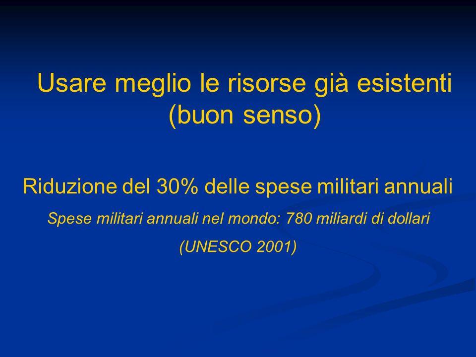 Riduzione del 30% delle spese militari annuali Spese militari annuali nel mondo: 780 miliardi di dollari (UNESCO 2001) Usare meglio le risorse già esistenti (buon senso)