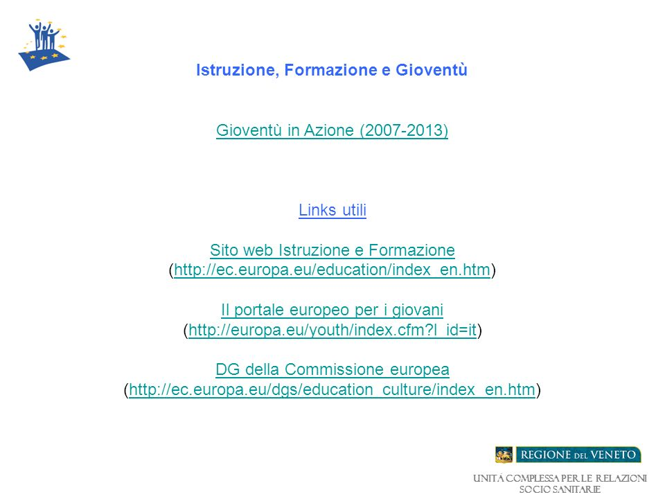 Unità Complessa per le relazioni Socio Sanitarie Istruzione, Formazione e Gioventù Gioventù in Azione (2007-2013) Links utili Sito web Istruzione e Formazione (http://ec.europa.eu/education/index_en.htm) Gioventù in Azione (2007-2013) Sito web Istruzione e Formazionehttp://ec.europa.eu/education/index_en.htm Il portale europeo per i giovani (http://europa.eu/youth/index.cfm?l_id=it)http://europa.eu/youth/index.cfm?l_id=it DG della Commissione europea (http://ec.europa.eu/dgs/education_culture/index_en.htm)http://ec.europa.eu/dgs/education_culture/index_en.htm