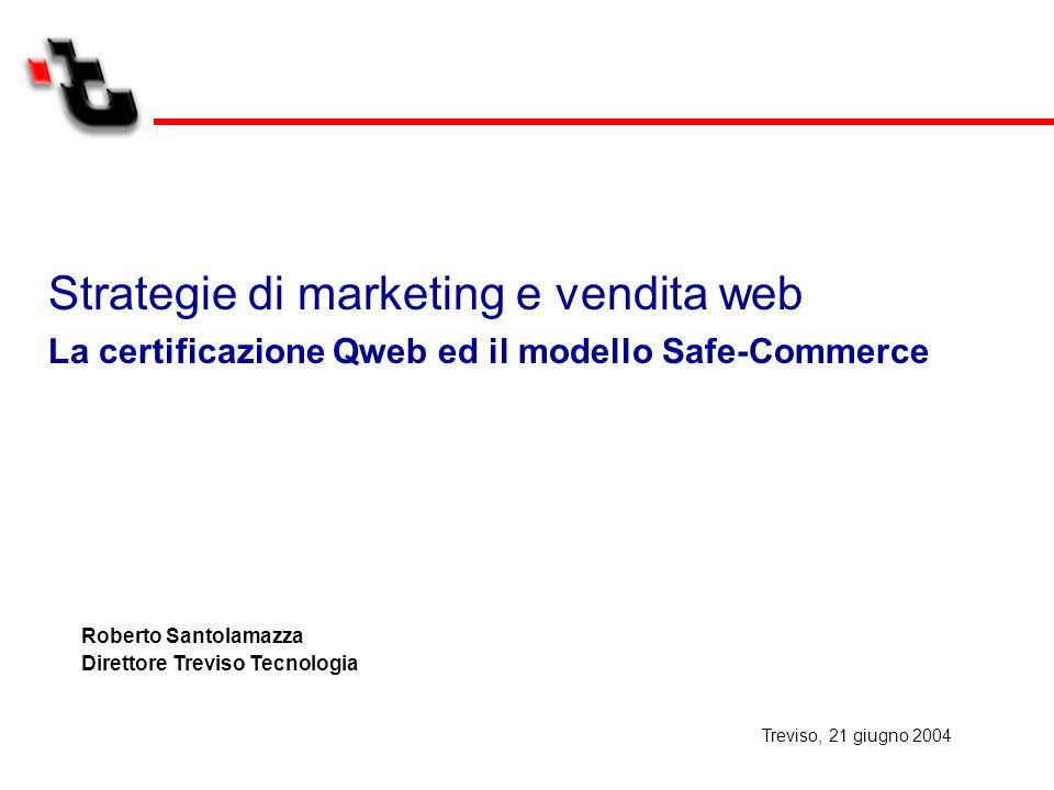 Strategie di marketing e vendita web La certificazione Qweb ed il modello Safe-Commerce Roberto Santolamazza Direttore Treviso Tecnologia Treviso, 21