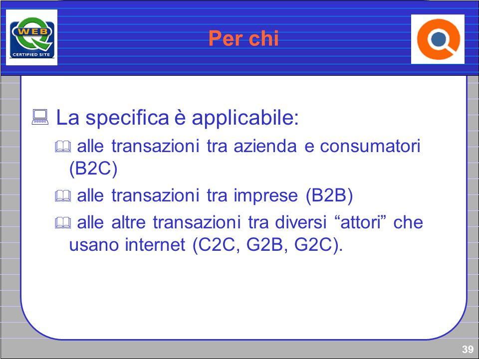 39 Per chi La specifica è applicabile: alle transazioni tra azienda e consumatori (B2C) alle transazioni tra imprese (B2B) alle altre transazioni tra