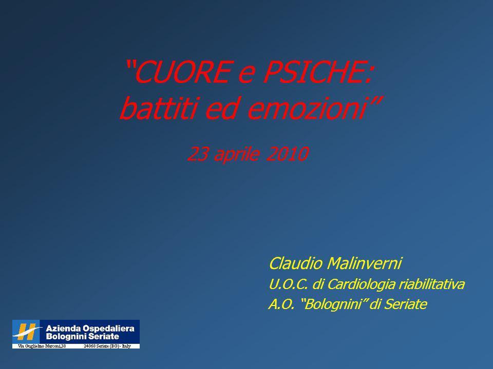 CUORE e PSICHE: battiti ed emozioni 23 aprile 2010 Claudio Malinverni U.O.C. di Cardiologia riabilitativa A.O. Bolognini di Seriate