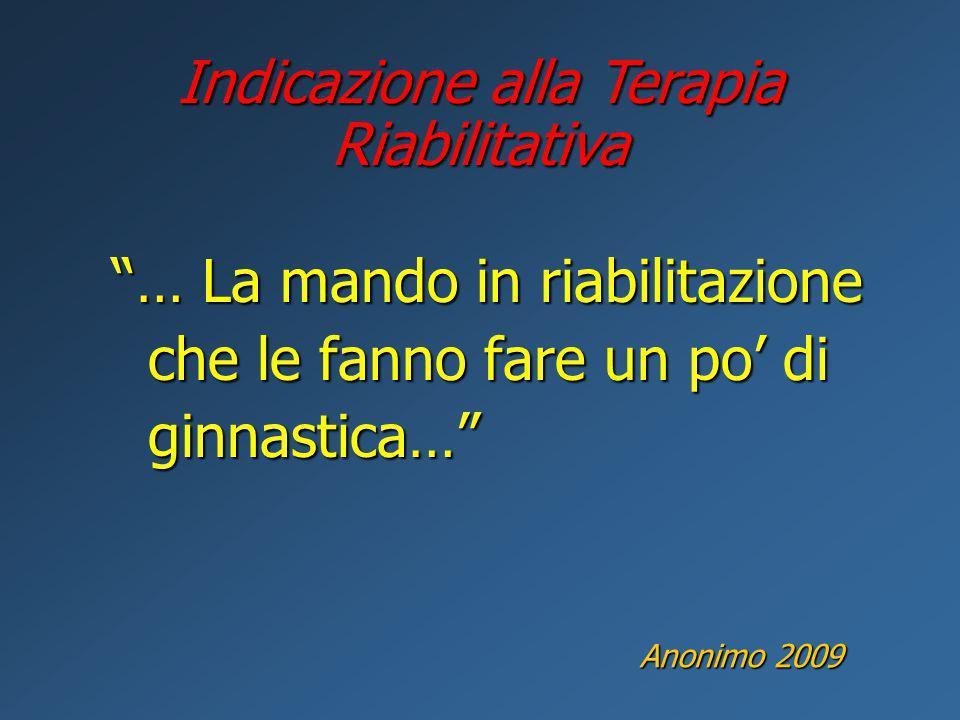 … La mando in riabilitazione che le fanno fare un po di ginnastica… Indicazione alla Terapia Riabilitativa Anonimo 2009