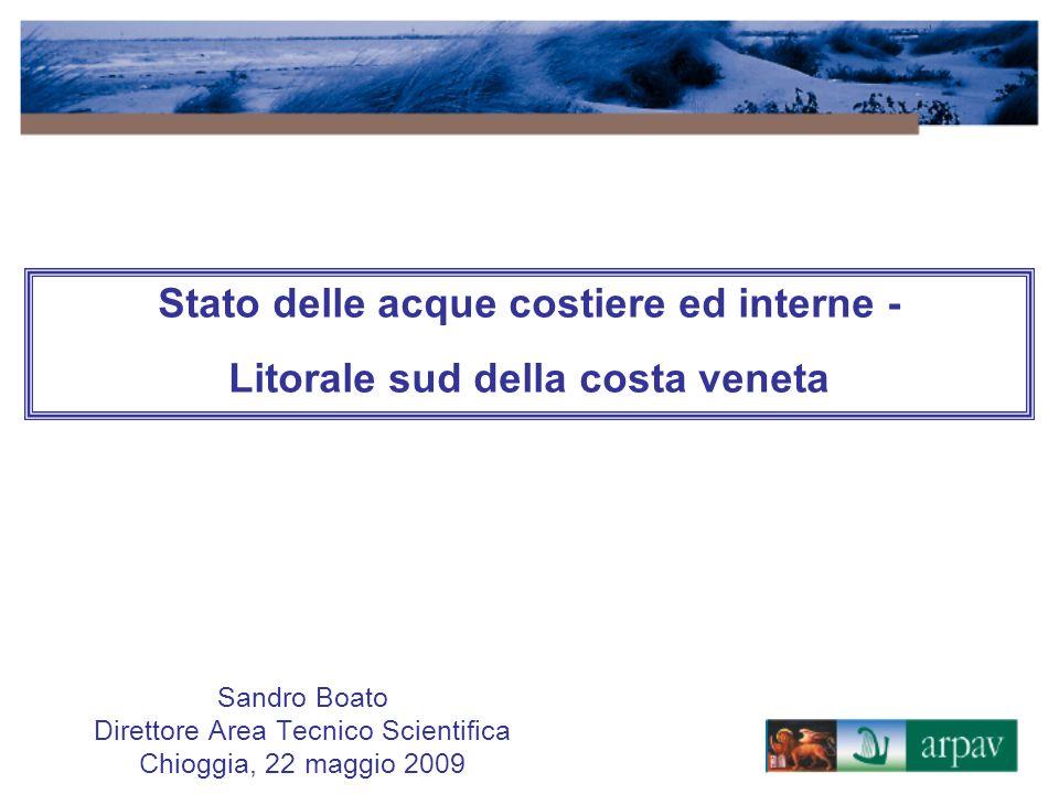 Sandro Boato Direttore Area Tecnico Scientifica Chioggia, 22 maggio 2009 Stato delle acque costiere ed interne - Litorale sud della costa veneta