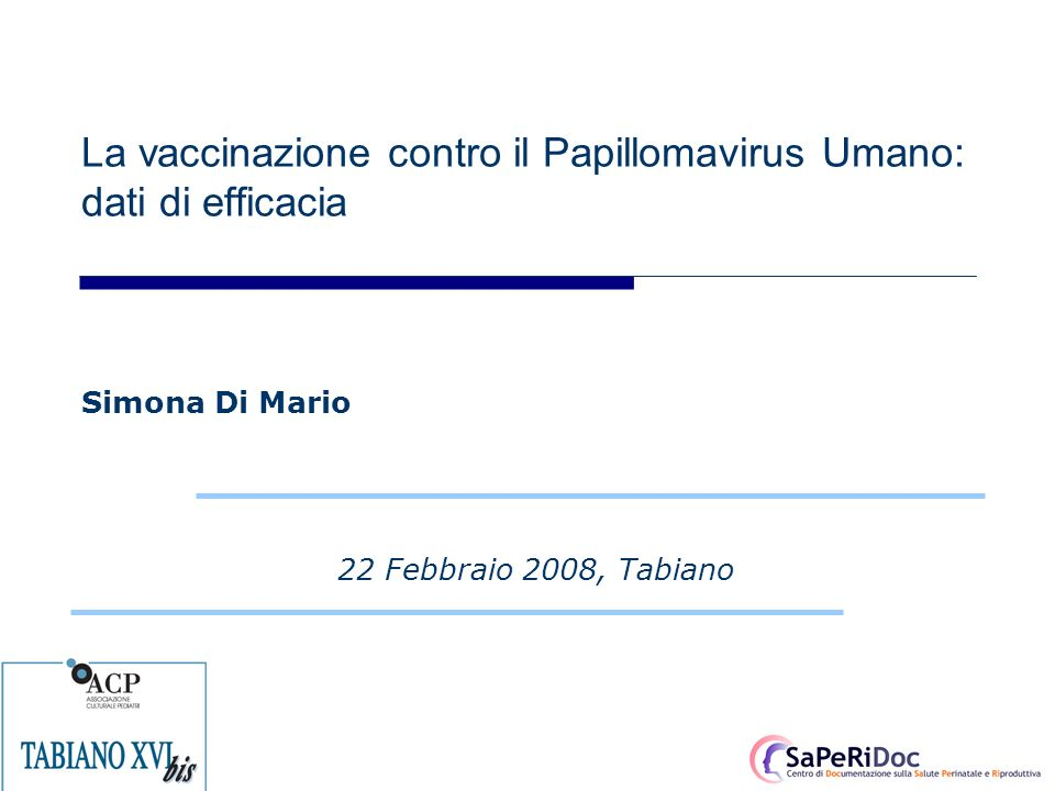 La vaccinazione contro il Papillomavirus Umano: dati di efficacia 22 Febbraio 2008, Tabiano Simona Di Mario
