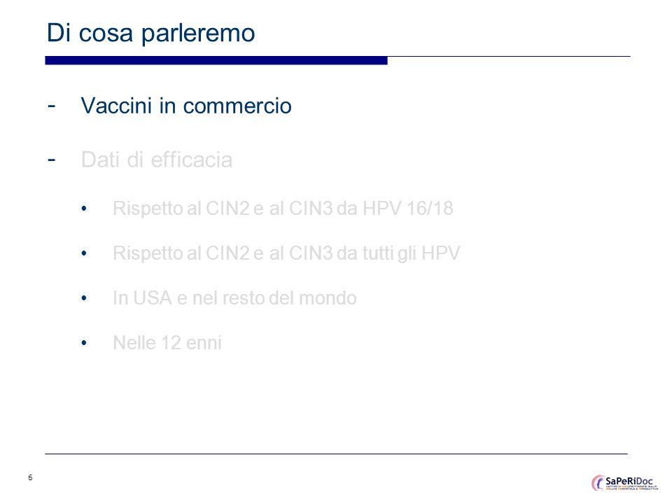 6 Di cosa parleremo - Vaccini in commercio - Dati di efficacia Rispetto al CIN2 e al CIN3 da HPV 16/18 Rispetto al CIN2 e al CIN3 da tutti gli HPV In