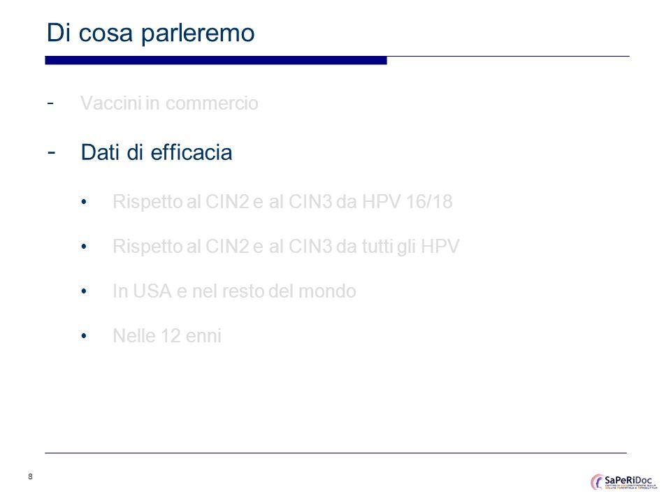 8 Di cosa parleremo - Vaccini in commercio - Dati di efficacia Rispetto al CIN2 e al CIN3 da HPV 16/18 Rispetto al CIN2 e al CIN3 da tutti gli HPV In
