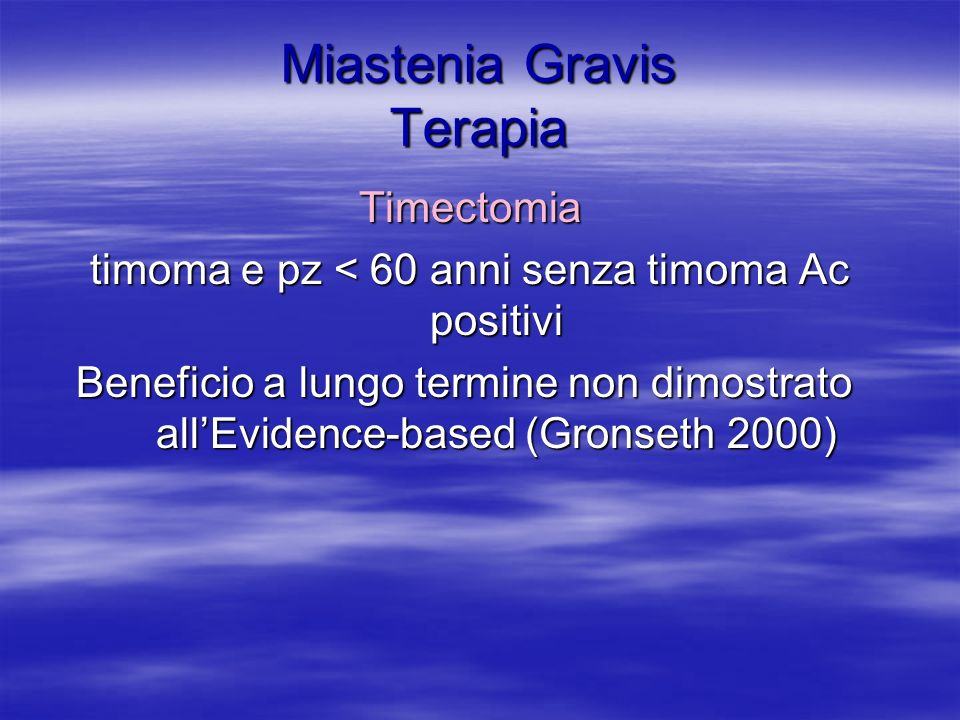 Miastenia Gravis Terapia Timectomia Timectomia timoma e pz < 60 anni senza timoma Ac positivi timoma e pz < 60 anni senza timoma Ac positivi Beneficio a lungo termine non dimostrato allEvidence-based (Gronseth 2000)
