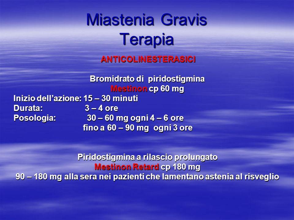 Miastenia Gravis Terapia ANTICOLINESTERASICI ANTICOLINESTERASICI Bromidrato di piridostigmina Mestinon cp 60 mg Inizio dellazione: 15 – 30 minuti Durata: 3 – 4 ore Posologia: 30 – 60 mg ogni 4 – 6 ore fino a 60 – 90 mg ogni 3 ore fino a 60 – 90 mg ogni 3 ore Piridostigmina a rilascio prolungato Mestinon Retard cp 180 mg 90 – 180 mg alla sera nei pazienti che lamentano astenia al risveglio 90 – 180 mg alla sera nei pazienti che lamentano astenia al risveglio