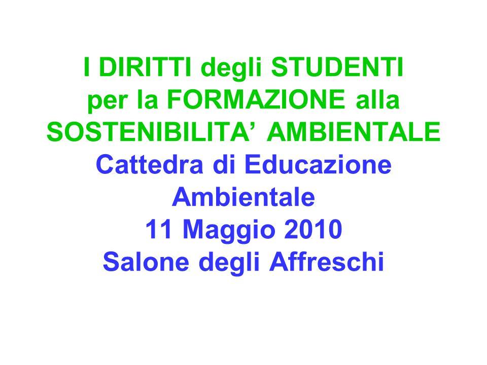 I DIRITTI degli STUDENTI per la FORMAZIONE alla SOSTENIBILITA AMBIENTALE Cattedra di Educazione Ambientale 11 Maggio 2010 Salone degli Affreschi