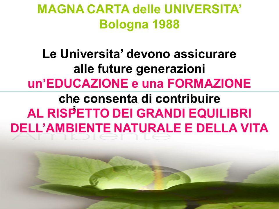 !$!$ MAGNA CARTA delle UNIVERSITA Bologna 1988 Le Universita devono assicurare alle future generazioni unEDUCAZIONE e una FORMAZIONE che consenta di contribuire AL RISPETTO DEI GRANDI EQUILIBRI DELLAMBIENTE NATURALE E DELLA VITA