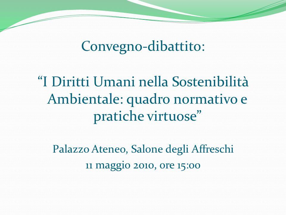 Convegno-dibattito: I Diritti Umani nella Sostenibilità Ambientale: quadro normativo e pratiche virtuose Palazzo Ateneo, Salone degli Affreschi 11 maggio 2010, ore 15:00