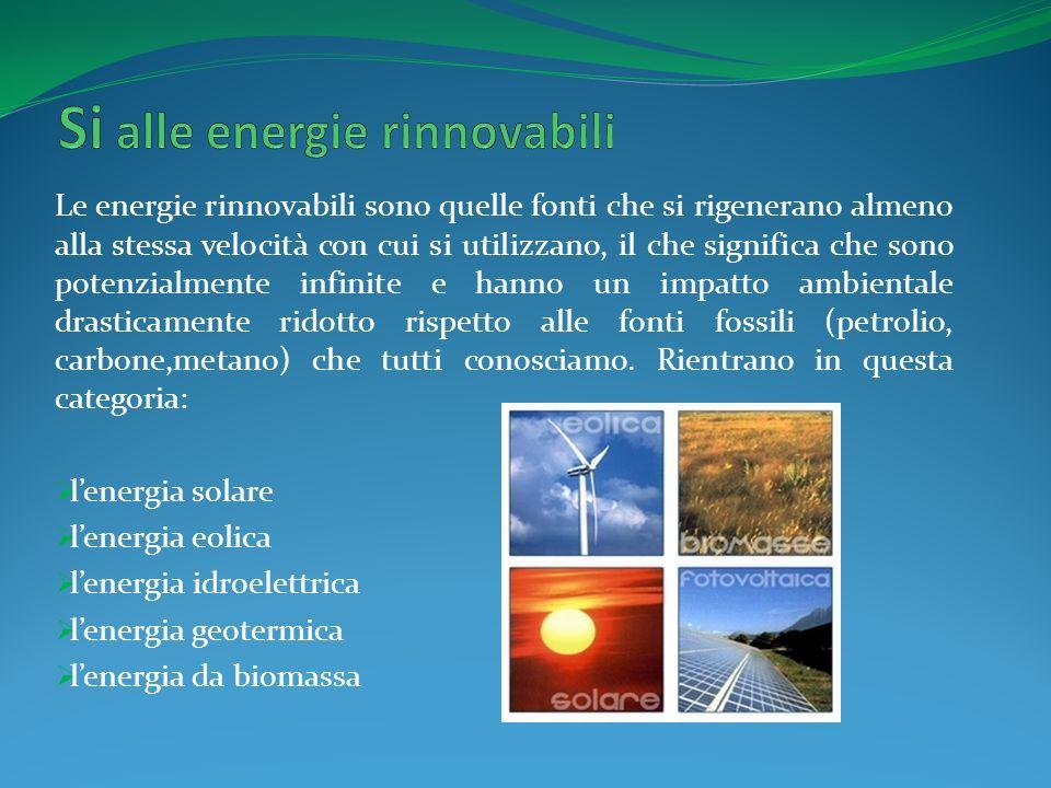Le energie rinnovabili sono quelle fonti che si rigenerano almeno alla stessa velocità con cui si utilizzano, il che significa che sono potenzialmente infinite e hanno un impatto ambientale drasticamente ridotto rispetto alle fonti fossili (petrolio, carbone,metano) che tutti conosciamo.
