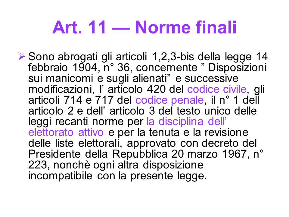 Art. 11 Norme finali Sono abrogati gli articoli 1,2,3-bis della legge 14 febbraio 1904, n° 36, concernente Disposizioni sui manicomi e sugli alienati